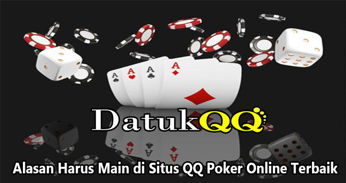 Alasan Harus Main di Situs QQ Poker Online Terbaik