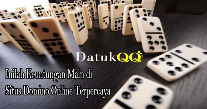 Inilah Keuntungan Main di Situs Domino Online Terpercaya