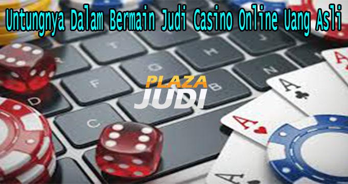 Untungnya Dalam Bermain Judi Casino Online Uang Asli